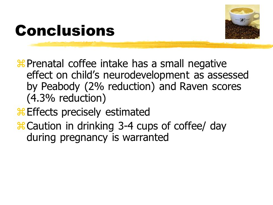 Conclusions zPrenatal coffee intake has a small negative effect on child's neurodevelopment as assessed by Peabody (2% reduction) and Raven scores (4.3% reduction) zEffects precisely estimated zCaution in drinking 3-4 cups of coffee/ day during pregnancy is warranted