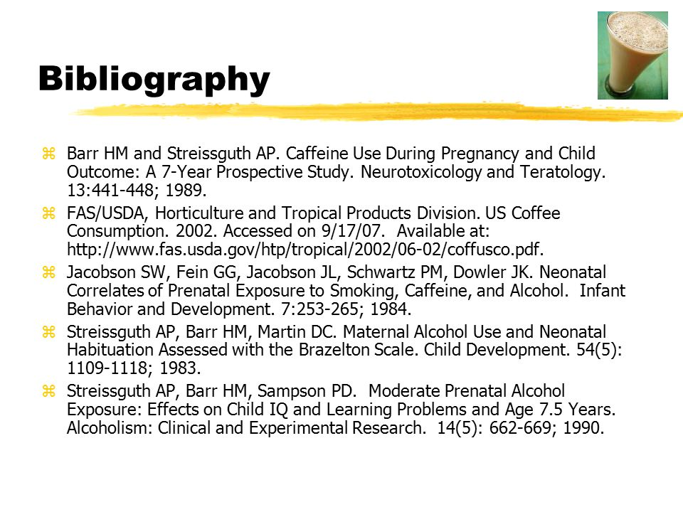 Bibliography zBarr HM and Streissguth AP. Caffeine Use During Pregnancy and Child Outcome: A 7-Year Prospective Study. Neurotoxicology and Teratology.
