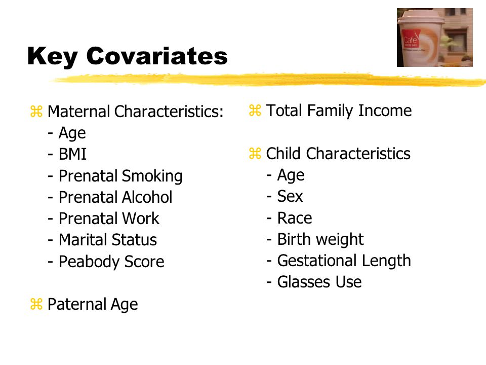 Key Covariates zMaternal Characteristics: - Age - BMI - Prenatal Smoking - Prenatal Alcohol - Prenatal Work - Marital Status - Peabody Score zPaternal Age zTotal Family Income zChild Characteristics - Age - Sex - Race - Birth weight - Gestational Length - Glasses Use