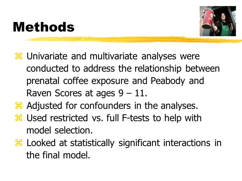 Methods z Univariate and multivariate analyses were conducted to address the relationship between prenatal coffee exposure and Peabody and Raven Score