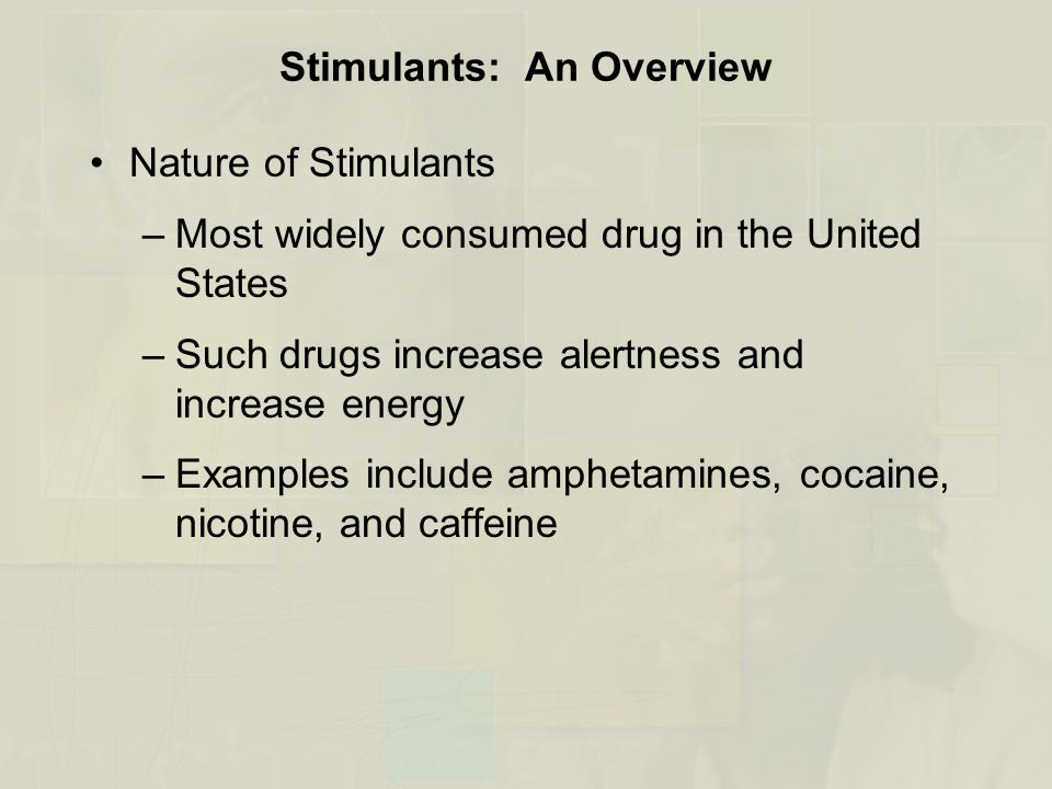 Stimulants: An Overview Nature of Stimulants –Most widely consumed drug in the United States –Such drugs increase alertness and increase energy –Examples include amphetamines, cocaine, nicotine, and caffeine