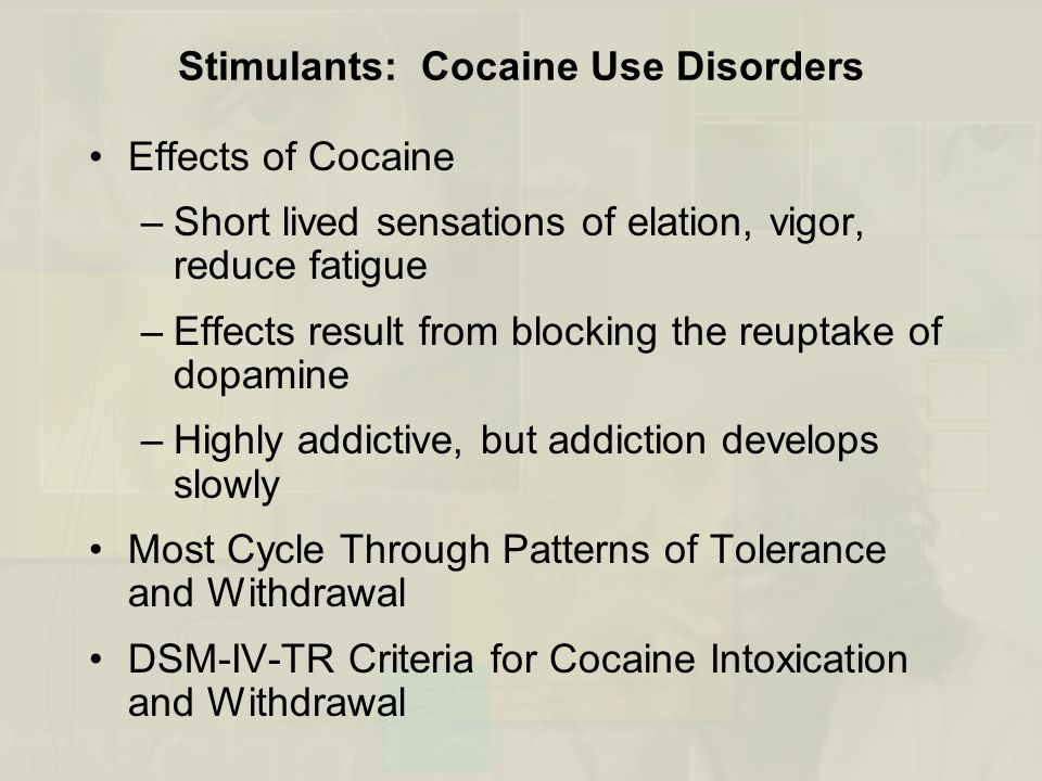 Stimulants: Cocaine Use Disorders Effects of Cocaine –Short lived sensations of elation, vigor, reduce fatigue –Effects result from blocking the reupt