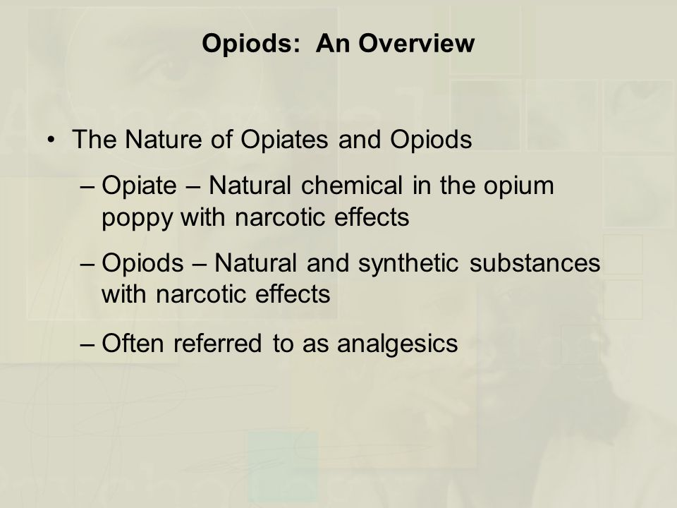Opiods: An Overview The Nature of Opiates and Opiods –Opiate – Natural chemical in the opium poppy with narcotic effects –Opiods – Natural and synthetic substances with narcotic effects –Often referred to as analgesics