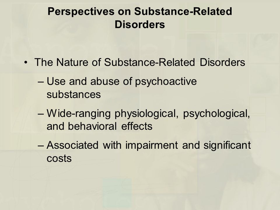 Perspectives on Substance-Related Disorders The Nature of Substance-Related Disorders –Use and abuse of psychoactive substances –Wide-ranging physiological, psychological, and behavioral effects –Associated with impairment and significant costs