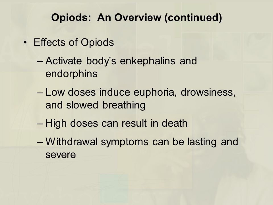 Opiods: An Overview (continued) Effects of Opiods –Activate body's enkephalins and endorphins –Low doses induce euphoria, drowsiness, and slowed breat
