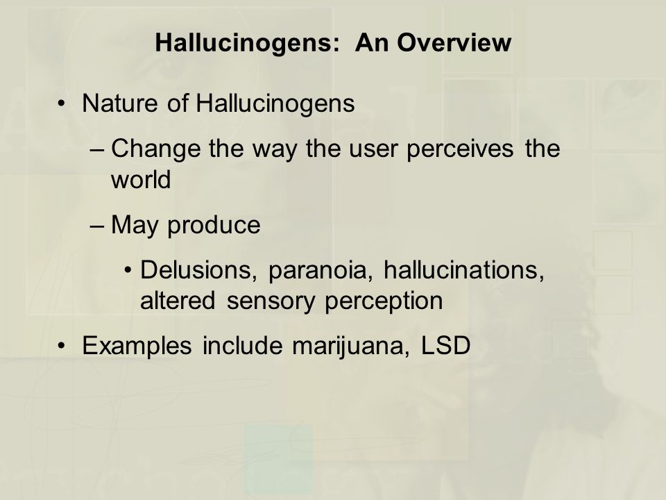Hallucinogens: An Overview Nature of Hallucinogens –Change the way the user perceives the world –May produce Delusions, paranoia, hallucinations, altered sensory perception Examples include marijuana, LSD