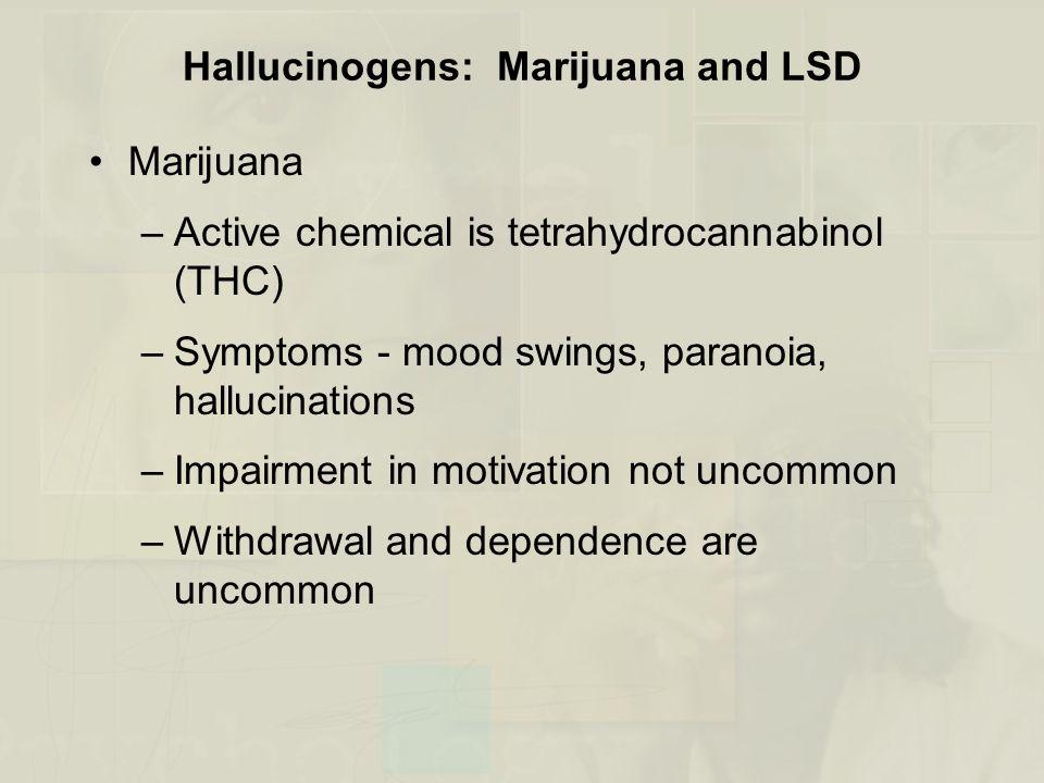 Hallucinogens: Marijuana and LSD Marijuana –Active chemical is tetrahydrocannabinol (THC) –Symptoms - mood swings, paranoia, hallucinations –Impairmen