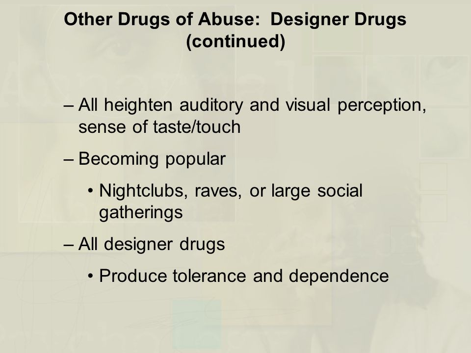 Other Drugs of Abuse: Designer Drugs (continued) –All heighten auditory and visual perception, sense of taste/touch –Becoming popular Nightclubs, rave