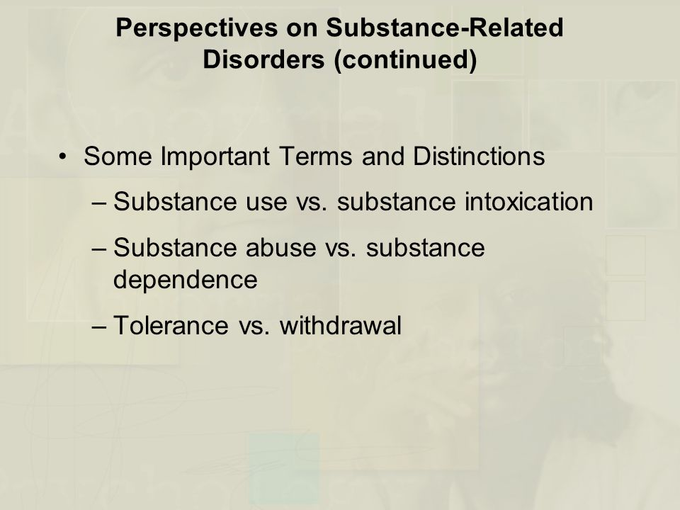 Perspectives on Substance-Related Disorders (continued) Some Important Terms and Distinctions –Substance use vs. substance intoxication –Substance abu