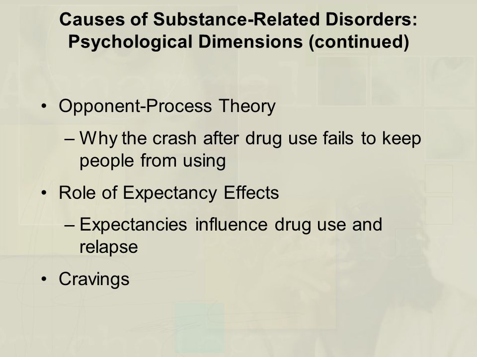 Causes of Substance-Related Disorders: Psychological Dimensions (continued) Opponent-Process Theory –Why the crash after drug use fails to keep people from using Role of Expectancy Effects –Expectancies influence drug use and relapse Cravings