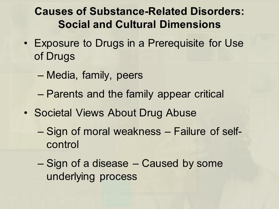 Causes of Substance-Related Disorders: Social and Cultural Dimensions Exposure to Drugs in a Prerequisite for Use of Drugs –Media, family, peers –Parents and the family appear critical Societal Views About Drug Abuse –Sign of moral weakness – Failure of self- control –Sign of a disease – Caused by some underlying process