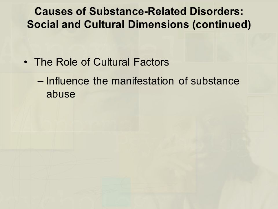Causes of Substance-Related Disorders: Social and Cultural Dimensions (continued) The Role of Cultural Factors –Influence the manifestation of substan