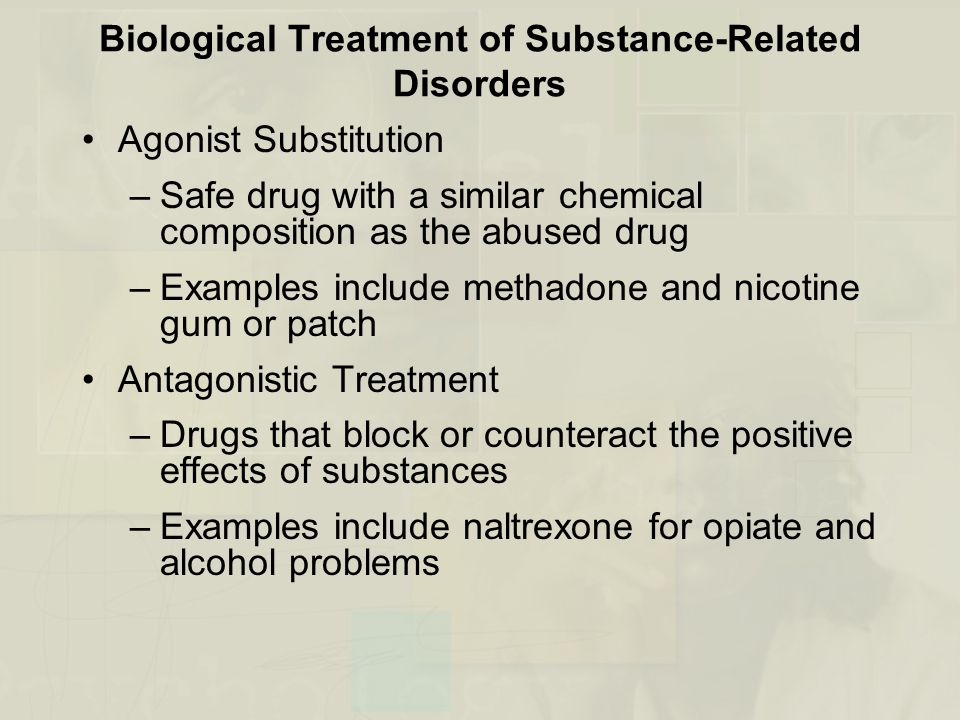 Biological Treatment of Substance-Related Disorders Agonist Substitution –Safe drug with a similar chemical composition as the abused drug –Examples include methadone and nicotine gum or patch Antagonistic Treatment –Drugs that block or counteract the positive effects of substances –Examples include naltrexone for opiate and alcohol problems