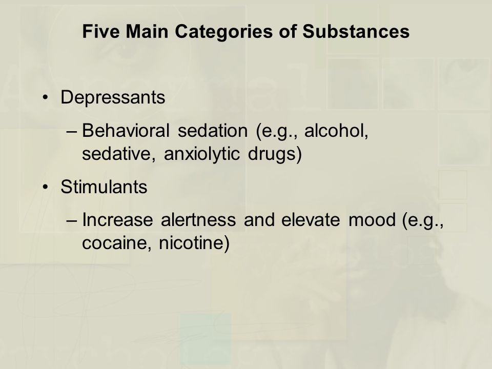 Five Main Categories of Substances Depressants –Behavioral sedation (e.g., alcohol, sedative, anxiolytic drugs) Stimulants –Increase alertness and elevate mood (e.g., cocaine, nicotine)