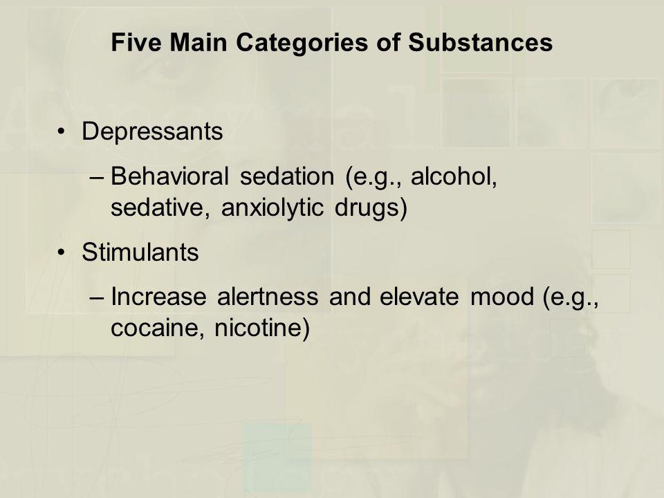 Five Main Categories of Substances Depressants –Behavioral sedation (e.g., alcohol, sedative, anxiolytic drugs) Stimulants –Increase alertness and ele