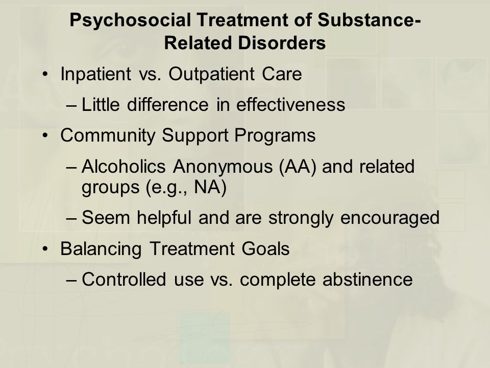 Psychosocial Treatment of Substance- Related Disorders Inpatient vs. Outpatient Care –Little difference in effectiveness Community Support Programs –A