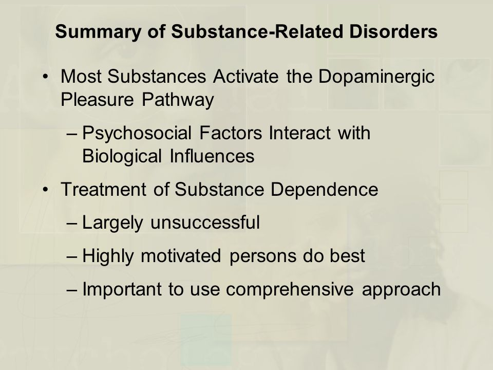 Summary of Substance-Related Disorders Most Substances Activate the Dopaminergic Pleasure Pathway –Psychosocial Factors Interact with Biological Influences Treatment of Substance Dependence –Largely unsuccessful –Highly motivated persons do best –Important to use comprehensive approach