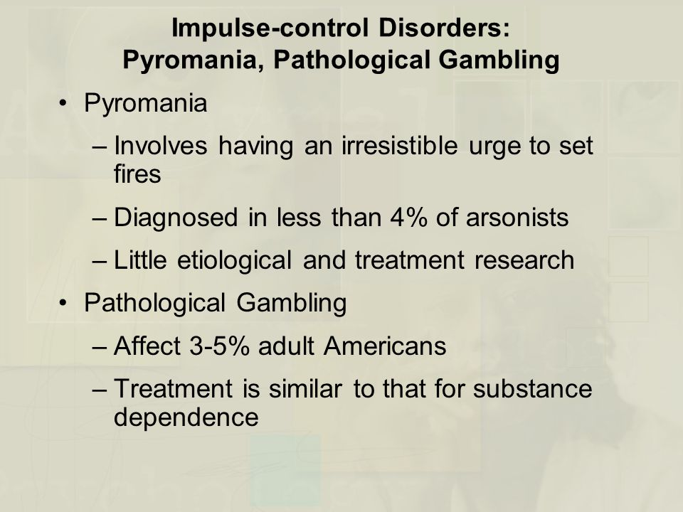Impulse-control Disorders: Pyromania, Pathological Gambling Pyromania –Involves having an irresistible urge to set fires –Diagnosed in less than 4% of arsonists –Little etiological and treatment research Pathological Gambling –Affect 3-5% adult Americans –Treatment is similar to that for substance dependence