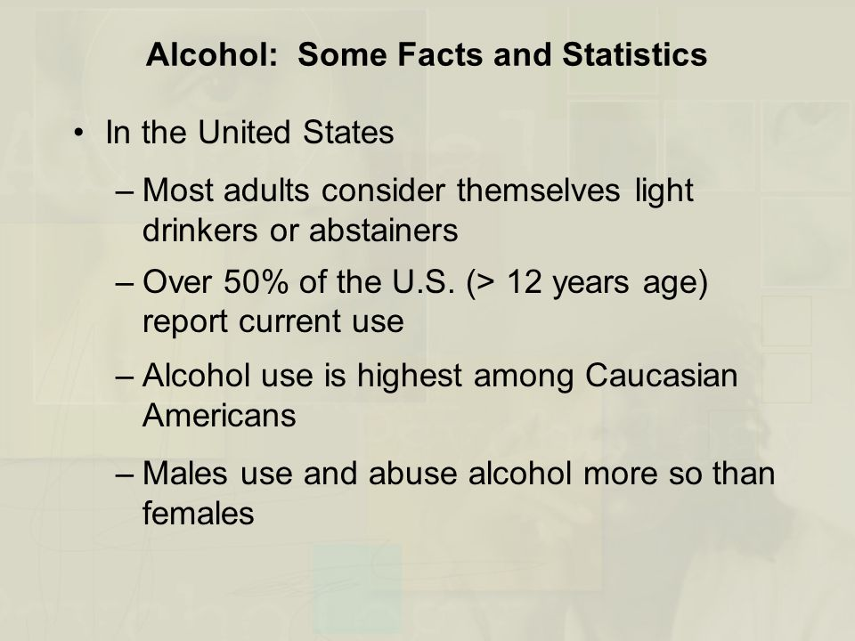 Alcohol: Some Facts and Statistics In the United States –Most adults consider themselves light drinkers or abstainers –Over 50% of the U.S.