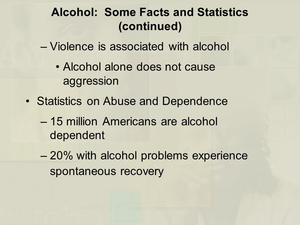 Alcohol: Some Facts and Statistics (continued) –Violence is associated with alcohol Alcohol alone does not cause aggression Statistics on Abuse and De