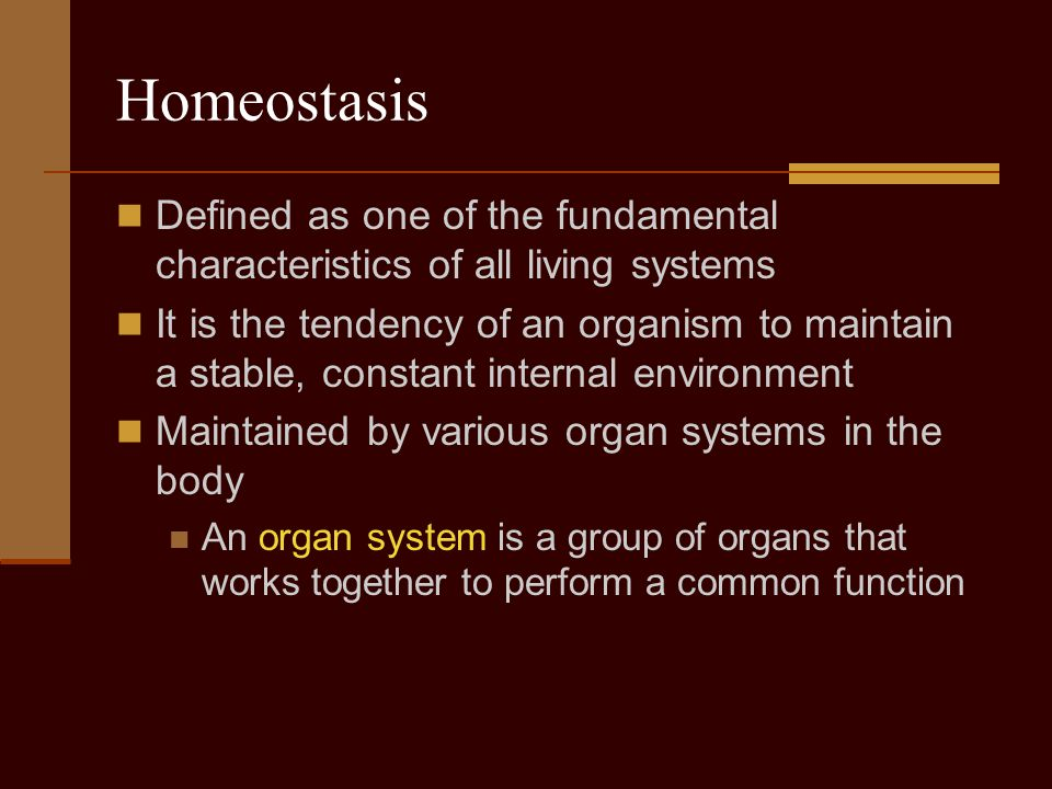 Homeostasis Defined as one of the fundamental characteristics of all living systems It is the tendency of an organism to maintain a stable, constant i