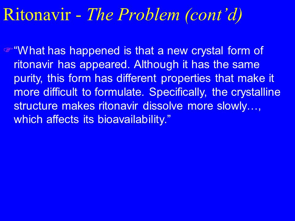 Ritonavir - The Problem (cont'd)  What has happened is that a new crystal form of ritonavir has appeared.