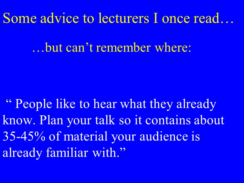 Some advice to lecturers I once read… People like to hear what they already know.