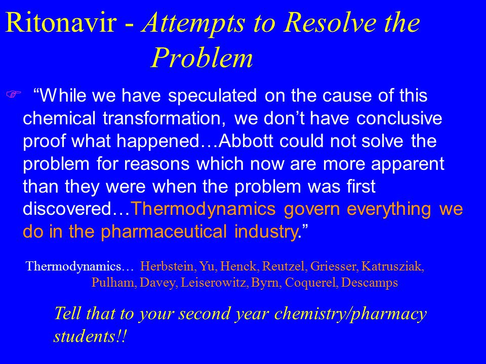 Ritonavir - Attempts to Resolve the Problem  While we have speculated on the cause of this chemical transformation, we don't have conclusive proof what happened…Abbott could not solve the problem for reasons which now are more apparent than they were when the problem was first discovered…Thermodynamics govern everything we do in the pharmaceutical industry. Thermodynamics… Herbstein, Yu, Henck, Reutzel, Griesser, Katrusziak, Pulham, Davey, Leiserowitz, Byrn, Coquerel, Descamps Tell that to your second year chemistry/pharmacy students!!