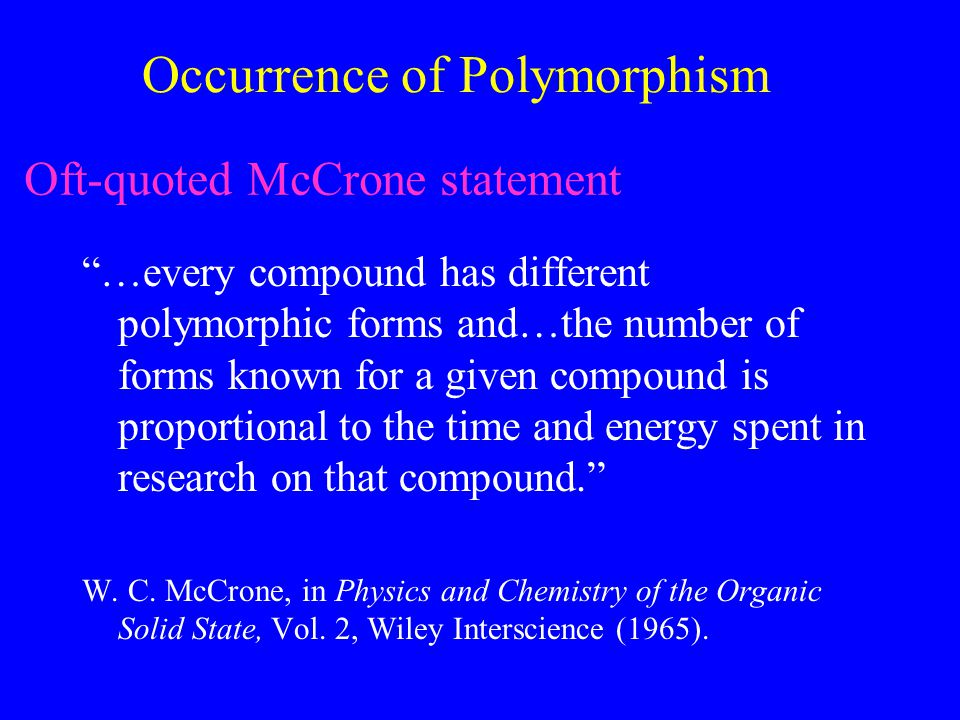 Occurrence of Polymorphism …every compound has different polymorphic forms and…the number of forms known for a given compound is proportional to the time and energy spent in research on that compound. W.