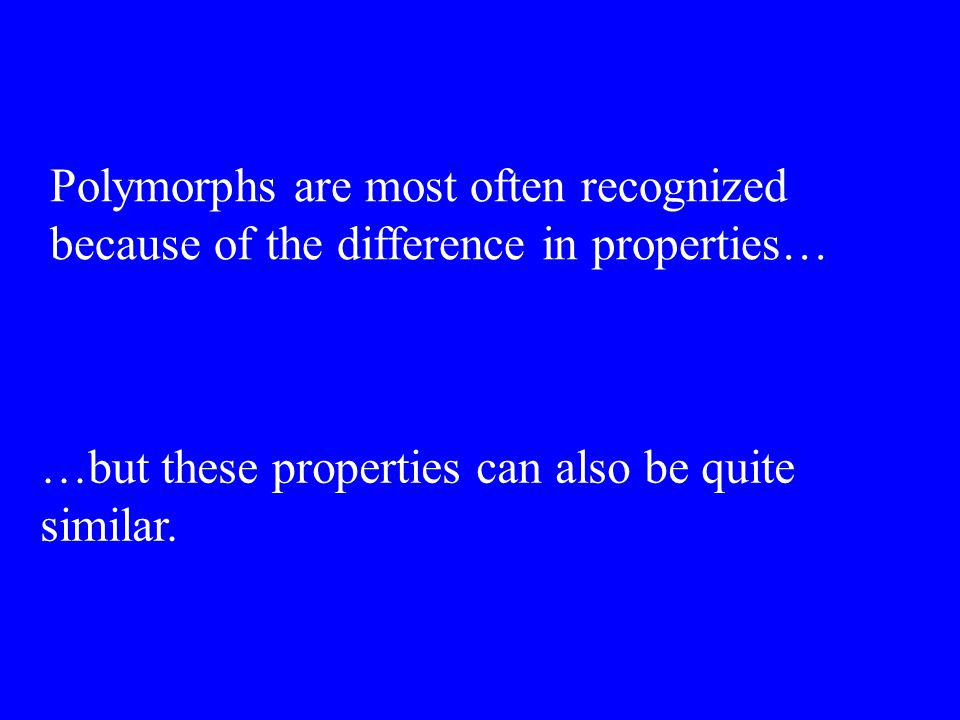 Polymorphs are most often recognized because of the difference in properties… …but these properties can also be quite similar.