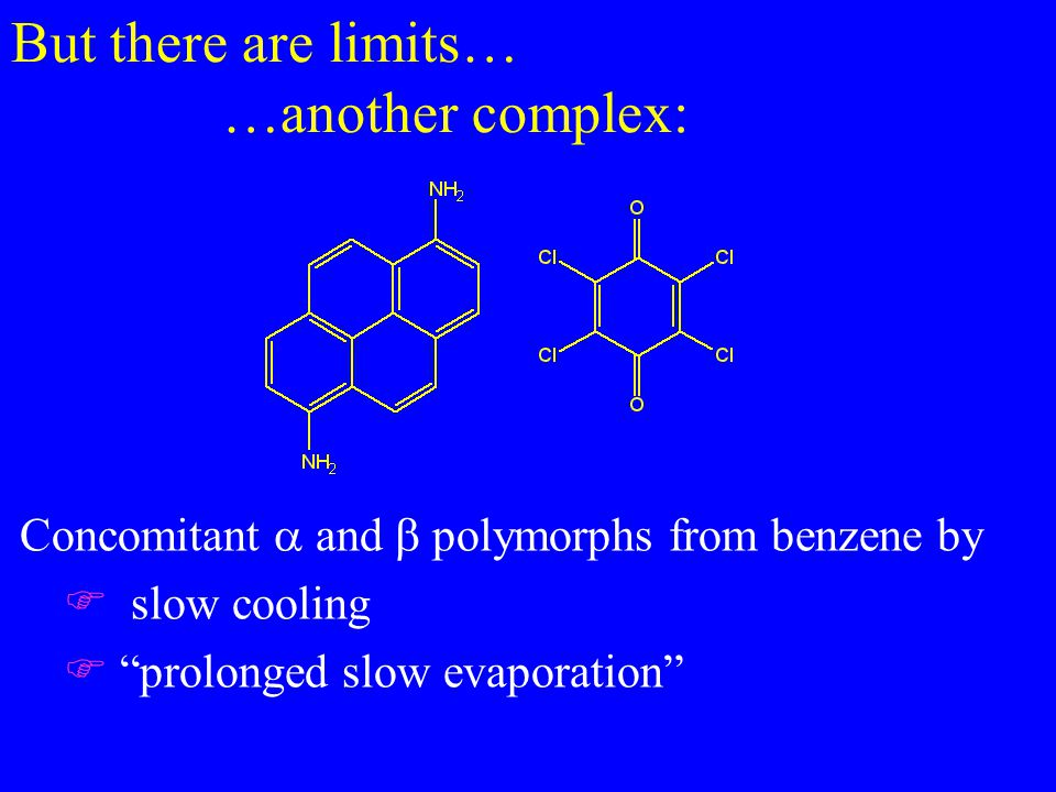 But there are limits… …another complex: Concomitant  and  polymorphs from benzene by F slow cooling F prolonged slow evaporation