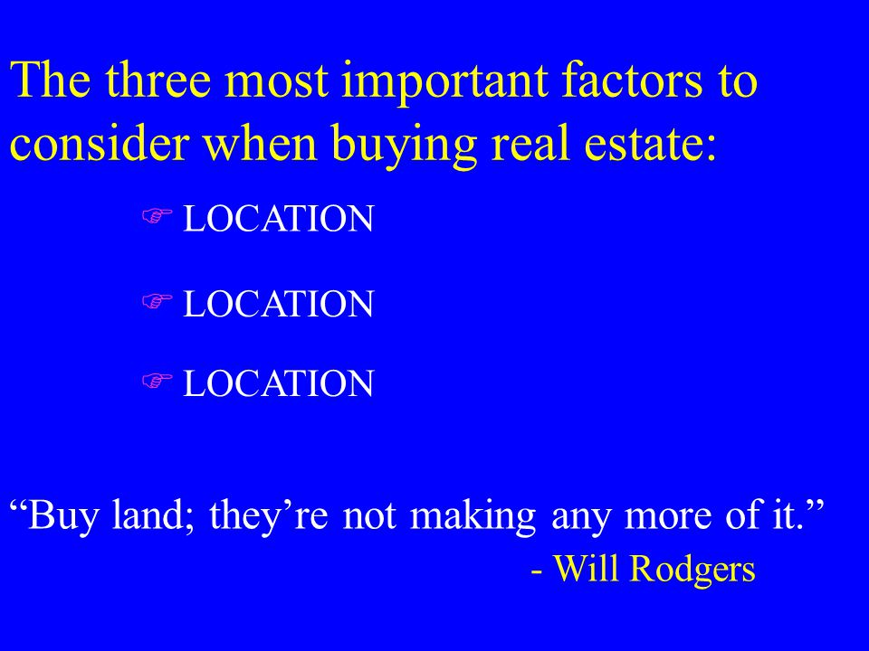 The three most important factors to consider when buying real estate: FLOCATION Buy land; they're not making any more of it. - Will Rodgers