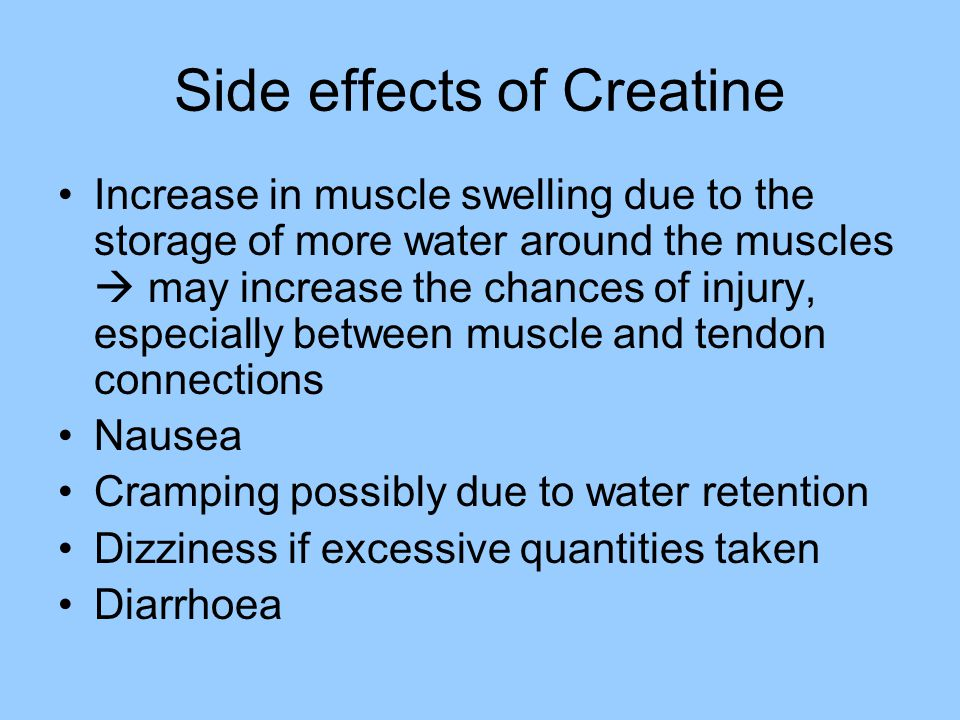 Side effects of Creatine Increase in muscle swelling due to the storage of more water around the muscles  may increase the chances of injury, especia