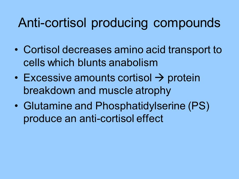 Anti-cortisol producing compounds Cortisol decreases amino acid transport to cells which blunts anabolism Excessive amounts cortisol  protein breakdo
