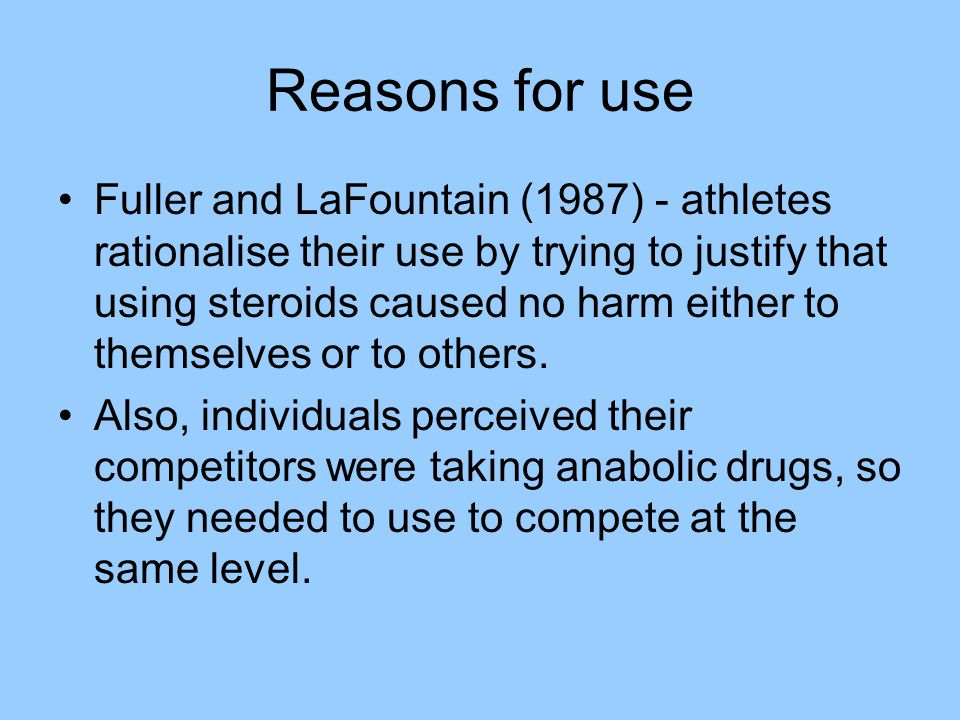 Reasons for use Fuller and LaFountain (1987) - athletes rationalise their use by trying to justify that using steroids caused no harm either to themse