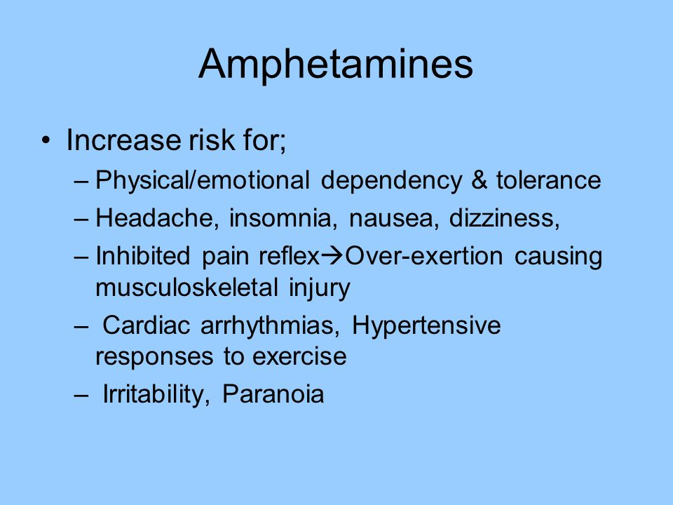 Amphetamines Increase risk for; –Physical/emotional dependency & tolerance –Headache, insomnia, nausea, dizziness, –Inhibited pain reflex  Over-exert
