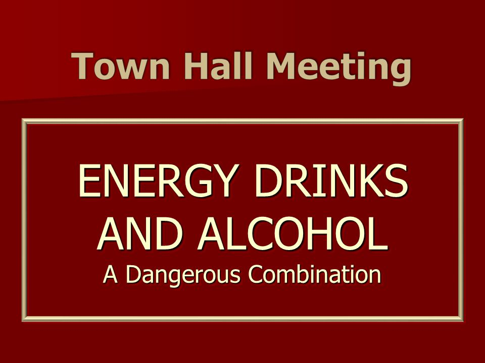 ENERGY DRINKS AND ALCOHOL A Dangerous Combination