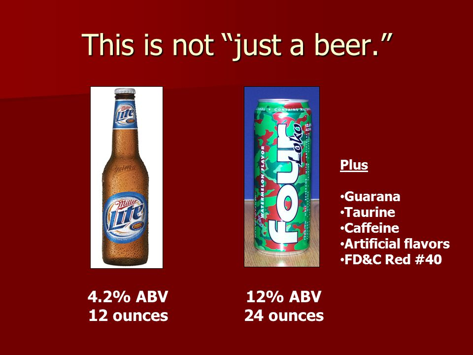 This is not just a beer. 4.2% ABV 12 ounces 12% ABV 24 ounces Plus Guarana Taurine Caffeine Artificial flavors FD&C Red #40