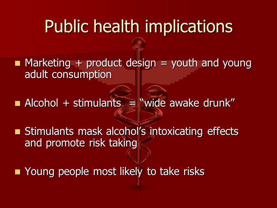 Public health implications Marketing + product design = youth and young adult consumption Marketing + product design = youth and young adult consumption Alcohol + stimulants = wide awake drunk Alcohol + stimulants = wide awake drunk Stimulants mask alcohol's intoxicating effects and promote risk taking Stimulants mask alcohol's intoxicating effects and promote risk taking Young people most likely to take risks Young people most likely to take risks