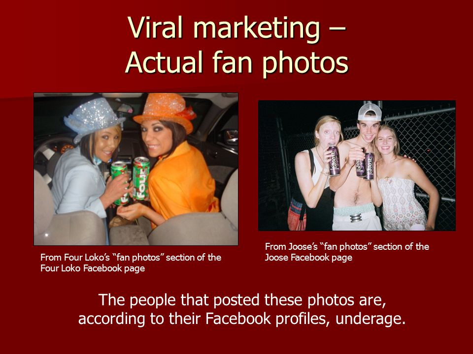 Viral marketing – Actual fan photos From Four Loko's fan photos section of the Four Loko Facebook page From Joose's fan photos section of the Joose Facebook page The people that posted these photos are, according to their Facebook profiles, underage.