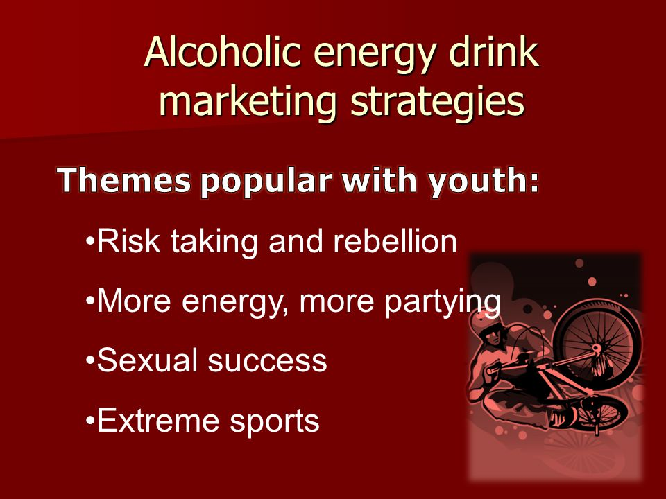 Risk taking and rebellion More energy, more partying Sexual success Extreme sports Alcoholic energy drink marketing strategies