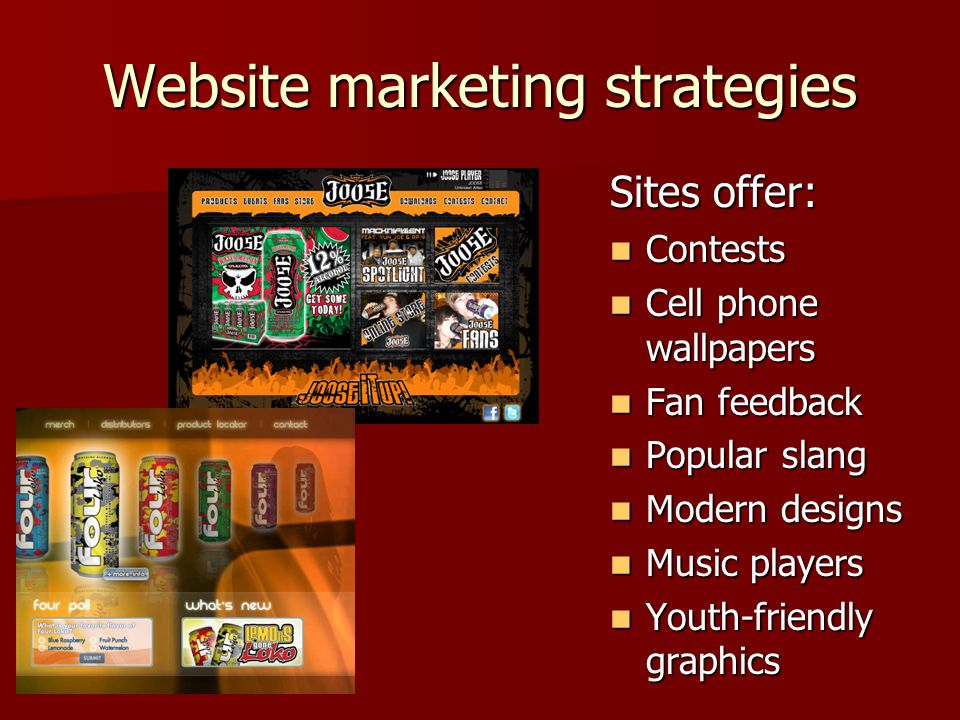 Website marketing strategies Sites offer: Contests Contests Cell phone wallpapers Cell phone wallpapers Fan feedback Fan feedback Popular slang Popular slang Modern designs Modern designs Music players Music players Youth-friendly graphics Youth-friendly graphics