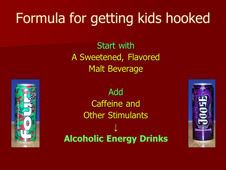 Formula for getting kids hooked Start with A Sweetened, Flavored Malt Beverage Add Caffeine and Other Stimulants ↓ Alcoholic Energy Drinks