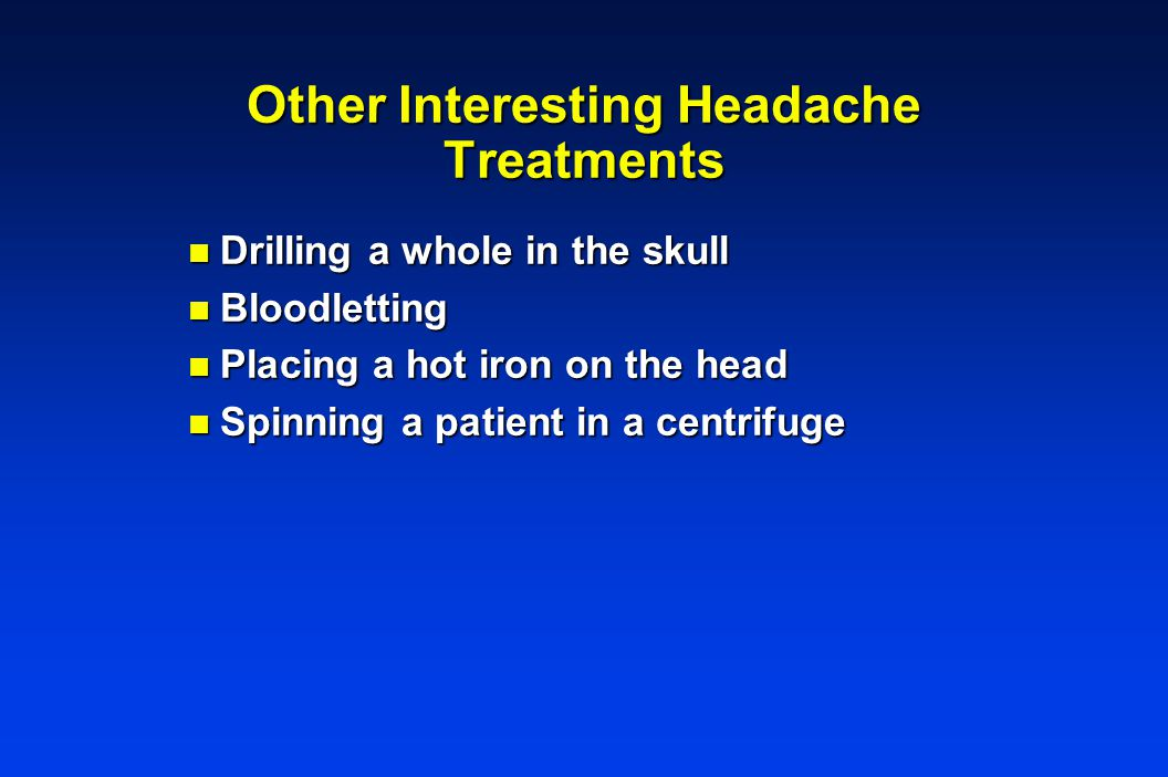 Other Interesting Headache Treatments n Drilling a whole in the skull n Bloodletting n Placing a hot iron on the head n Spinning a patient in a centrifuge