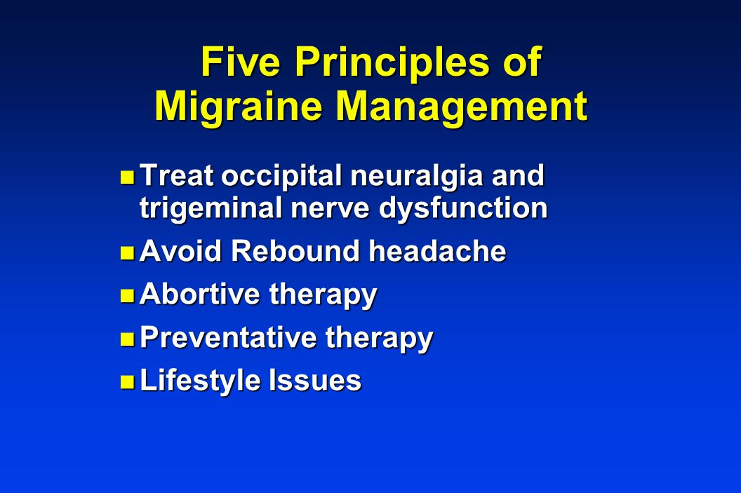 Five Principles of Migraine Management n Treat occipital neuralgia and trigeminal nerve dysfunction n Avoid Rebound headache n Abortive therapy n Preventative therapy n Lifestyle Issues