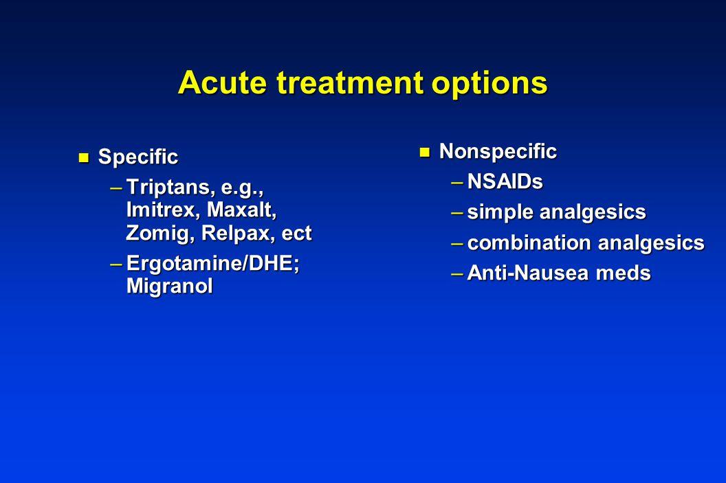 Acute treatment options n Nonspecific –NSAIDs –simple analgesics –combination analgesics –Anti-Nausea meds n Specific –Triptans, e.g., Imitrex, Maxalt, Zomig, Relpax, ect –Ergotamine/DHE; Migranol