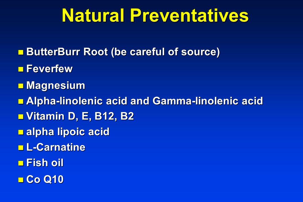 Natural Preventatives n ButterBurr Root (be careful of source) n Feverfew n Magnesium n Alpha-linolenic acid and Gamma-linolenic acid n Vitamin D, E, B12, B2 n alpha lipoic acid n L-Carnatine n Fish oil n Co Q10