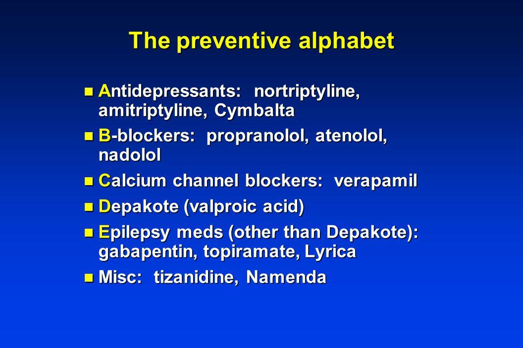 The preventive alphabet n Antidepressants: nortriptyline, amitriptyline, Cymbalta n B-blockers: propranolol, atenolol, nadolol n Calcium channel blockers: verapamil n Depakote (valproic acid) n Epilepsy meds (other than Depakote): gabapentin, topiramate, Lyrica n Misc: tizanidine, Namenda