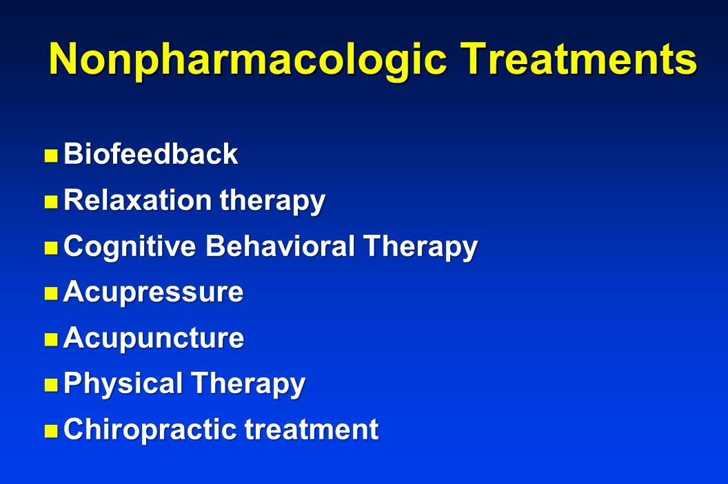 Nonpharmacologic Treatments n Biofeedback n Relaxation therapy n Cognitive Behavioral Therapy n Acupressure n Acupuncture n Physical Therapy n Chiropractic treatment
