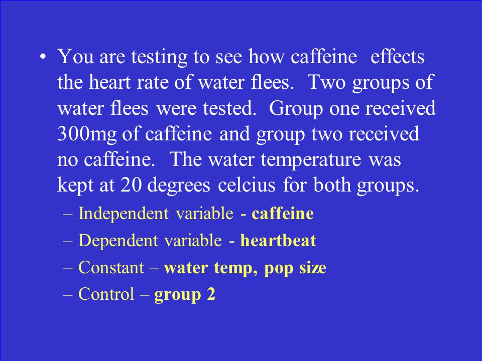 You are testing to see how caffeine effects the heart rate of water flees.